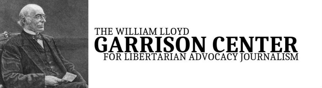 The William Lloyd Garrison Center for Libertarian Advocacy Journalism